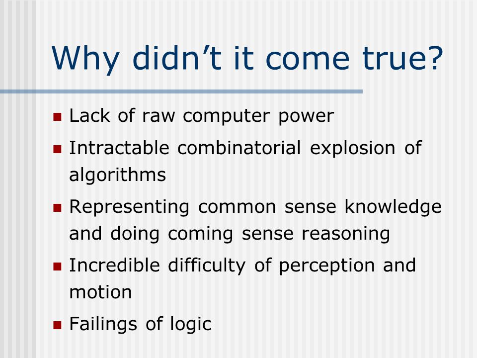 Lack of raw computer power Intractable combinatorial explosion of algorithms Representing common sense knowledge and doing coming sense reasoning Incredible difficulty of perception and motion Failings of logic