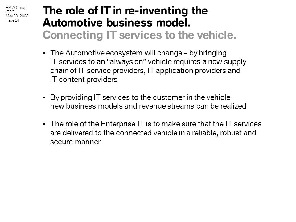 BMW Group ITRC May 29, 2008 Page 24 The Automotive ecosystem will change – by bringing IT services to an always on vehicle requires a new supply chain of IT service providers, IT application providers and IT content providers By providing IT services to the customer in the vehicle new business models and revenue streams can be realized The role of the Enterprise IT is to make sure that the IT services are delivered to the connected vehicle in a reliable, robust and secure manner The role of IT in re-inventing the Automotive business model.