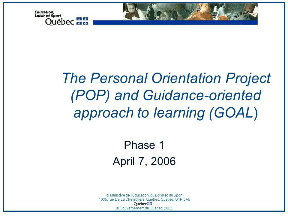 © Ministère de l Éducation, du Loisir et du Sport 1035, rue De La Chevrotière, Québec, Québec, G1R 5A5 © Gouvernement du Québec, 2005 The Personal Orientation Project (POP) and Guidance-oriented approach to learning (GOAL) Phase 1 April 7, 2006
