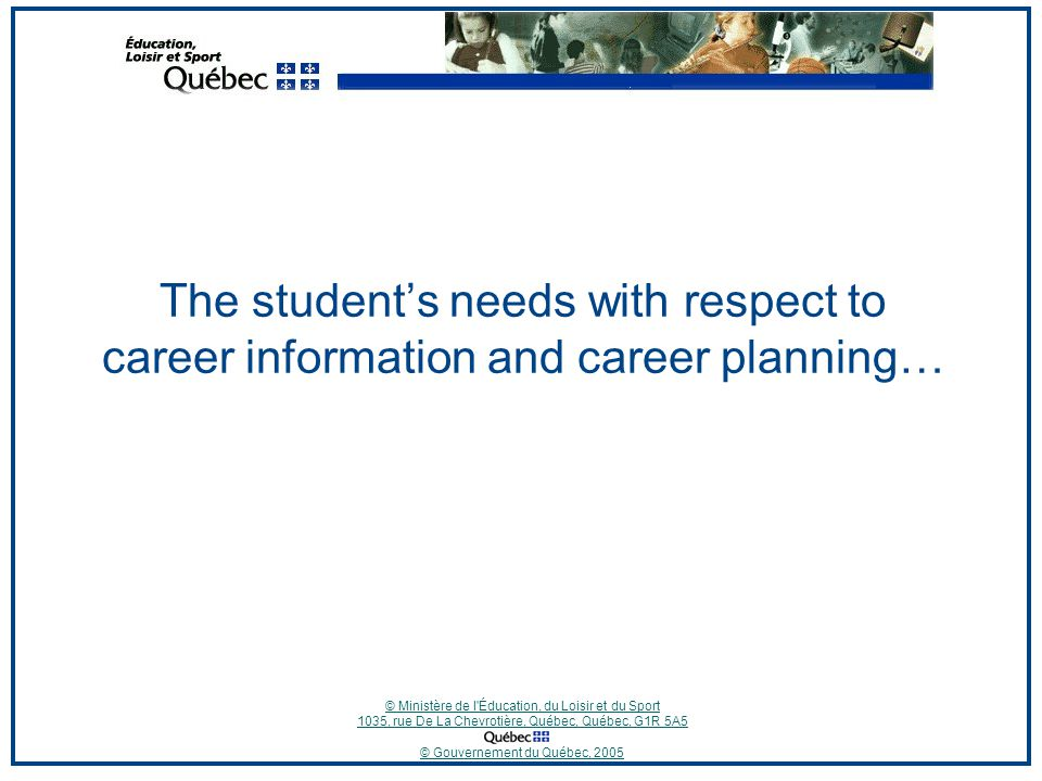 © Ministère de l Éducation, du Loisir et du Sport 1035, rue De La Chevrotière, Québec, Québec, G1R 5A5 © Gouvernement du Québec, 2005 The student's needs with respect to career information and career planning…