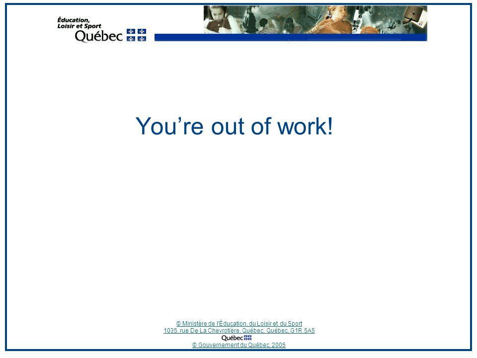 © Ministère de l Éducation, du Loisir et du Sport 1035, rue De La Chevrotière, Québec, Québec, G1R 5A5 © Gouvernement du Québec, 2005 You're out of work!