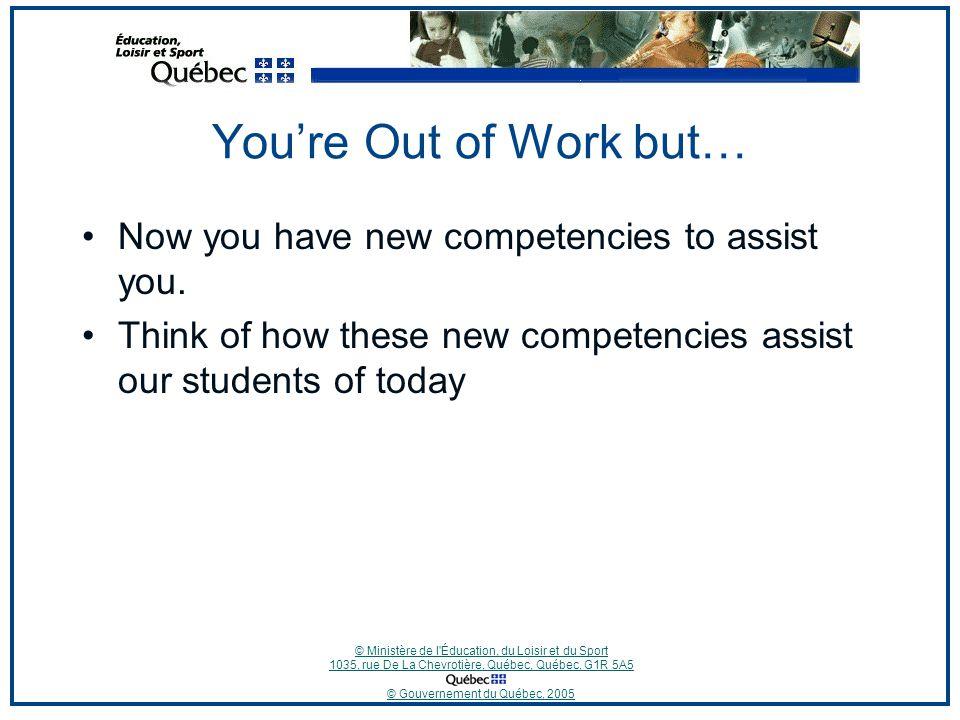 © Ministère de l Éducation, du Loisir et du Sport 1035, rue De La Chevrotière, Québec, Québec, G1R 5A5 © Gouvernement du Québec, 2005 You're Out of Work but… Now you have new competencies to assist you.