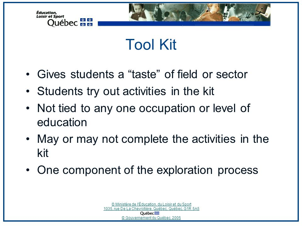 © Ministère de l Éducation, du Loisir et du Sport 1035, rue De La Chevrotière, Québec, Québec, G1R 5A5 © Gouvernement du Québec, 2005 Tool Kit Gives students a taste of field or sector Students try out activities in the kit Not tied to any one occupation or level of education May or may not complete the activities in the kit One component of the exploration process