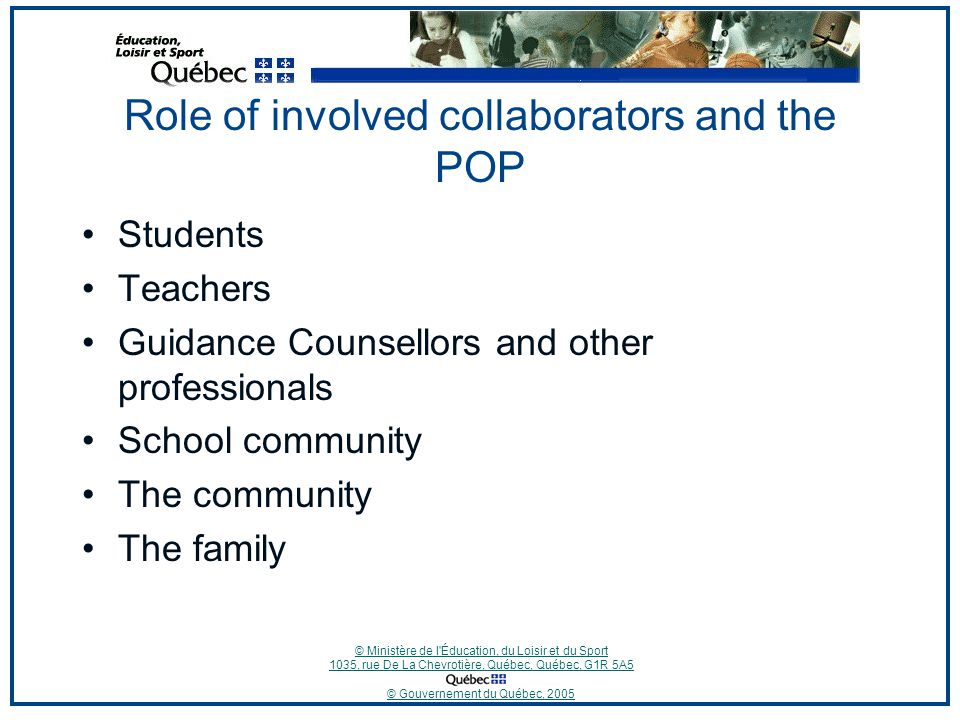 © Ministère de l Éducation, du Loisir et du Sport 1035, rue De La Chevrotière, Québec, Québec, G1R 5A5 © Gouvernement du Québec, 2005 Role of involved collaborators and the POP Students Teachers Guidance Counsellors and other professionals School community The community The family