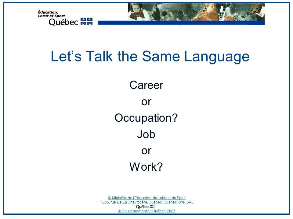 © Ministère de l Éducation, du Loisir et du Sport 1035, rue De La Chevrotière, Québec, Québec, G1R 5A5 © Gouvernement du Québec, 2005 Let's Talk the Same Language Career or Occupation.