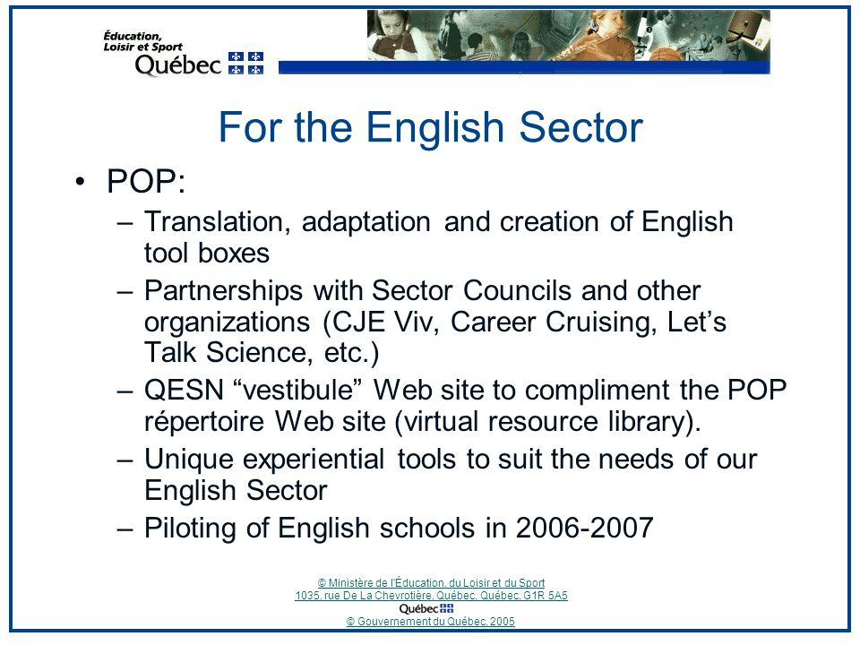 © Ministère de l Éducation, du Loisir et du Sport 1035, rue De La Chevrotière, Québec, Québec, G1R 5A5 © Gouvernement du Québec, 2005 For the English Sector POP: –Translation, adaptation and creation of English tool boxes –Partnerships with Sector Councils and other organizations (CJE Viv, Career Cruising, Let's Talk Science, etc.) –QESN vestibule Web site to compliment the POP répertoire Web site (virtual resource library).