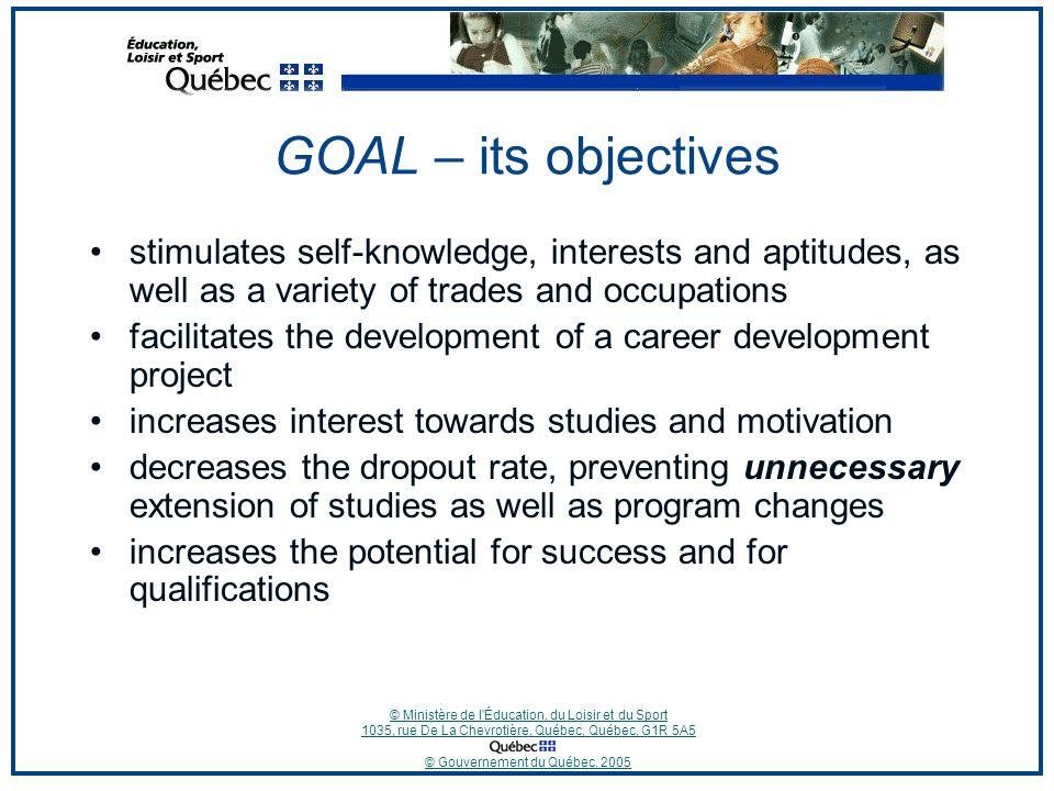 © Ministère de l'Éducation, du Loisir et du Sport 1035, rue De La Chevrotière, Québec, Québec, G1R 5A5 © Gouvernement du Québec, 2005 GOAL – its objec