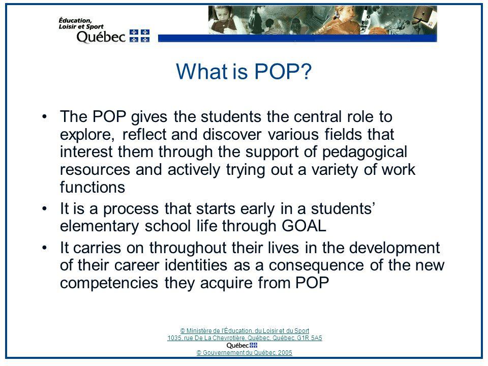 © Ministère de l Éducation, du Loisir et du Sport 1035, rue De La Chevrotière, Québec, Québec, G1R 5A5 © Gouvernement du Québec, 2005 What is POP.