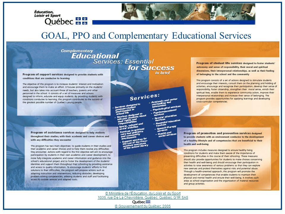 © Ministère de l Éducation, du Loisir et du Sport 1035, rue De La Chevrotière, Québec, Québec, G1R 5A5 © Gouvernement du Québec, 2005 GOAL, PPO and Complementary Educational Services