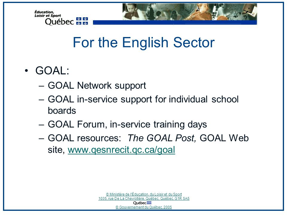© Ministère de l Éducation, du Loisir et du Sport 1035, rue De La Chevrotière, Québec, Québec, G1R 5A5 © Gouvernement du Québec, 2005 For the English Sector GOAL: –GOAL Network support –GOAL in-service support for individual school boards –GOAL Forum, in-service training days –GOAL resources: The GOAL Post, GOAL Web site, www.qesnrecit.qc.ca/goalwww.qesnrecit.qc.ca/goal