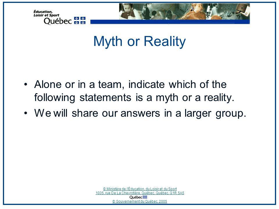 © Ministère de l Éducation, du Loisir et du Sport 1035, rue De La Chevrotière, Québec, Québec, G1R 5A5 © Gouvernement du Québec, 2005 Myth or Reality Alone or in a team, indicate which of the following statements is a myth or a reality.