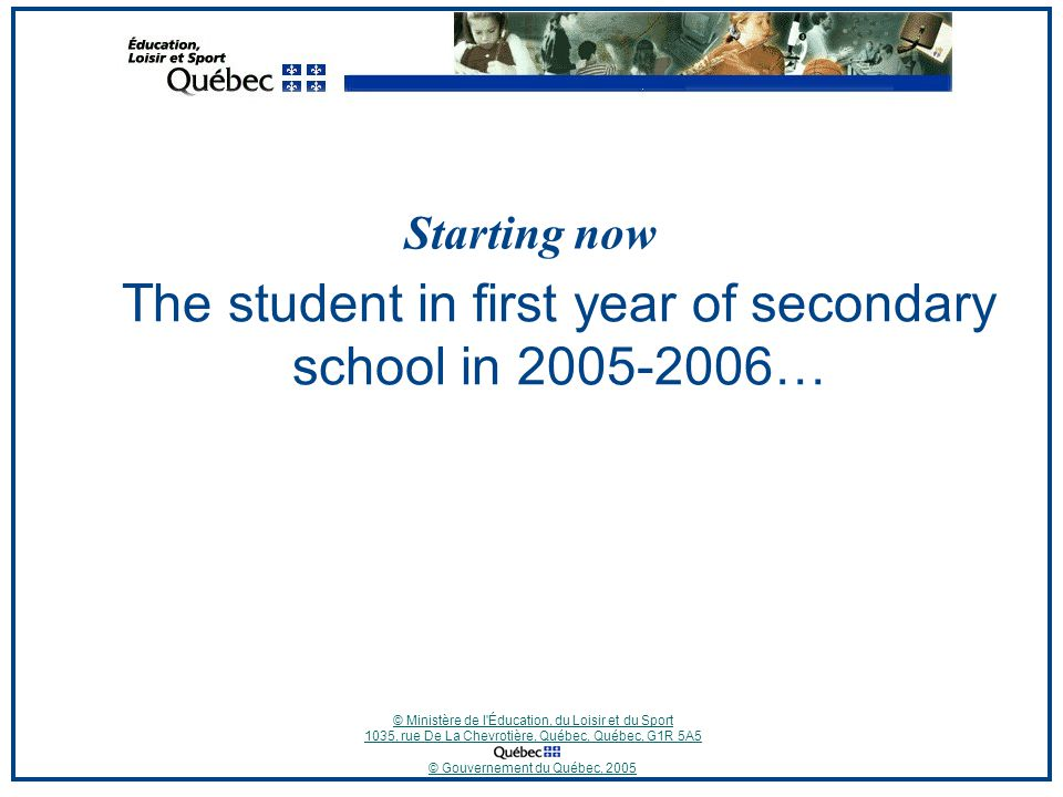 © Ministère de l Éducation, du Loisir et du Sport 1035, rue De La Chevrotière, Québec, Québec, G1R 5A5 © Gouvernement du Québec, 2005 The student in first year of secondary school in … Starting now
