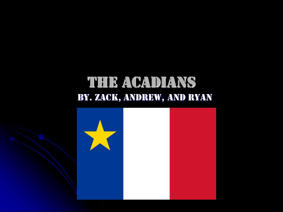The Acadians By. Zack, Andrew, and Ryan