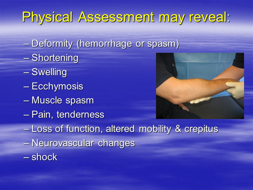 Physical Assessment may reveal: –Deformity (hemorrhage or spasm) –Shortening –Swelling –Ecchymosis –Muscle spasm –Pain, tenderness –Loss of function, altered mobility & crepitus –Neurovascular changes –shock