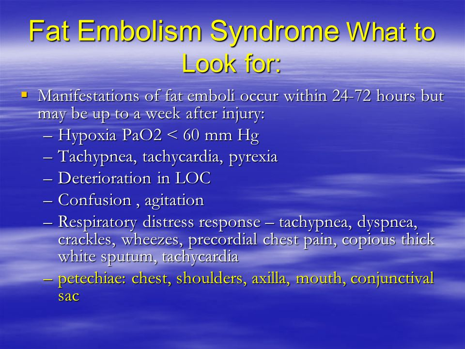 Fat Embolism Syndrome What to Look for:  Manifestations of fat emboli occur within 24-72 hours but may be up to a week after injury: –Hypoxia PaO2 < 60 mm Hg –Tachypnea, tachycardia, pyrexia –Deterioration in LOC –Confusion, agitation –Respiratory distress response – tachypnea, dyspnea, crackles, wheezes, precordial chest pain, copious thick white sputum, tachycardia –petechiae: chest, shoulders, axilla, mouth, conjunctival sac