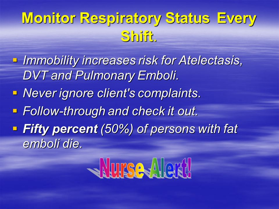 Monitor Respiratory Status Every Shift.  Immobility increases risk for Atelectasis, DVT and Pulmonary Emboli.  Never ignore client's complaints.  F