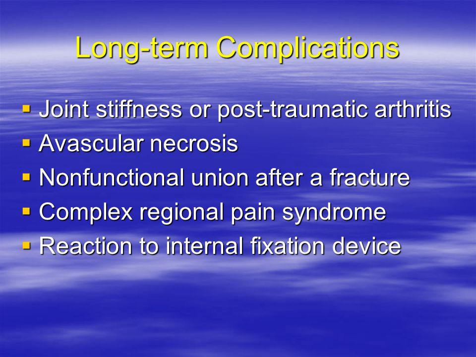Long-term Complications  Joint stiffness or post-traumatic arthritis  Avascular necrosis  Nonfunctional union after a fracture  Complex regional p