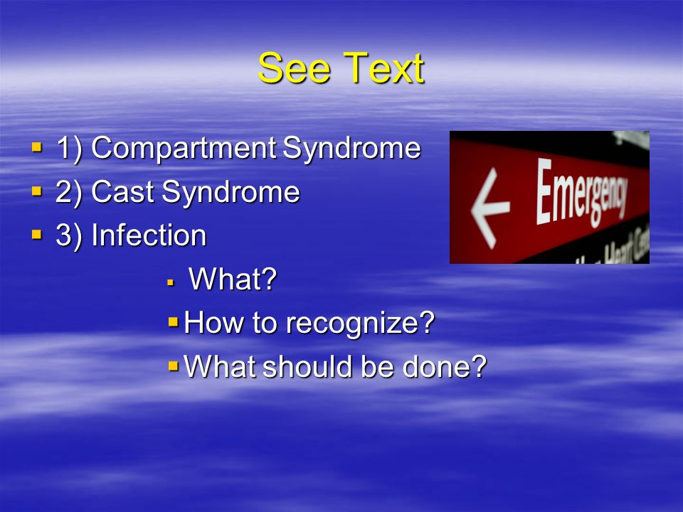 See Text  1) Compartment Syndrome  2) Cast Syndrome  3) Infection  What?  How to recognize?  What should be done?