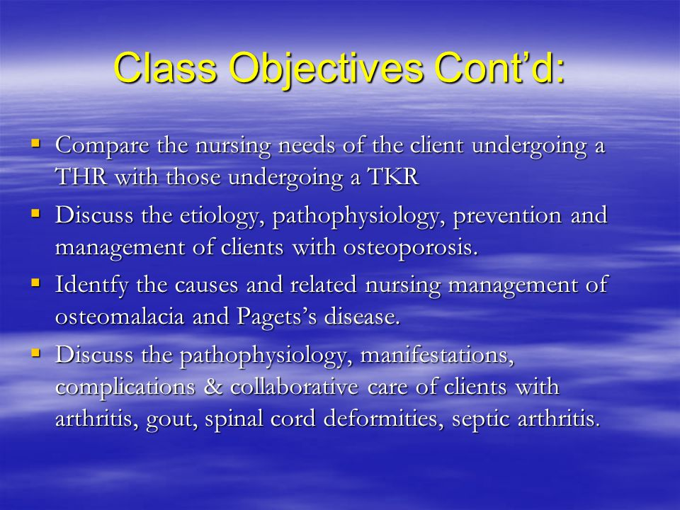 Class Objectives Cont'd:  Compare the nursing needs of the client undergoing a THR with those undergoing a TKR  Discuss the etiology, pathophysiology, prevention and management of clients with osteoporosis.