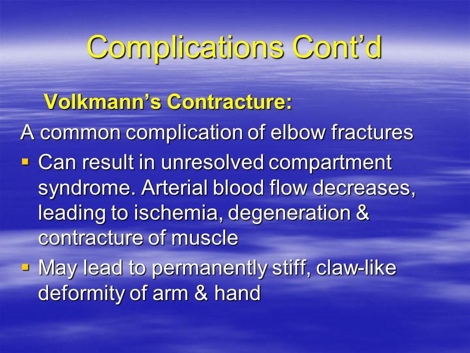 Complications Cont'd Volkmann's Contracture: A common complication of elbow fractures  Can result in unresolved compartment syndrome.