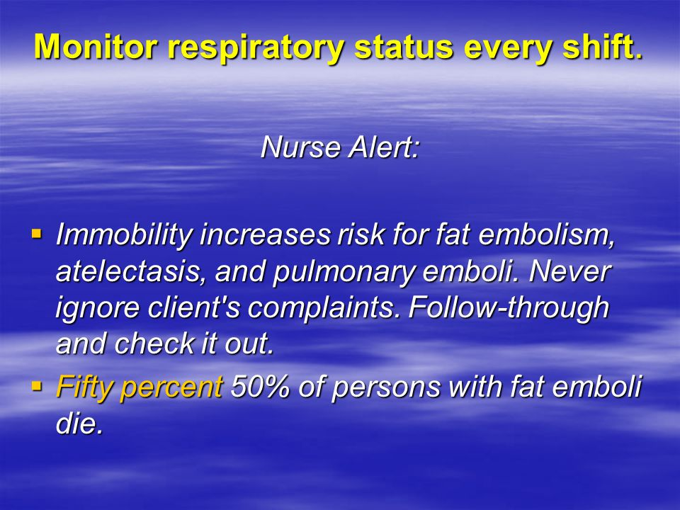 Monitor respiratory status every shift. Nurse Alert:  Immobility increases risk for fat embolism, atelectasis, and pulmonary emboli. Never ignore cli