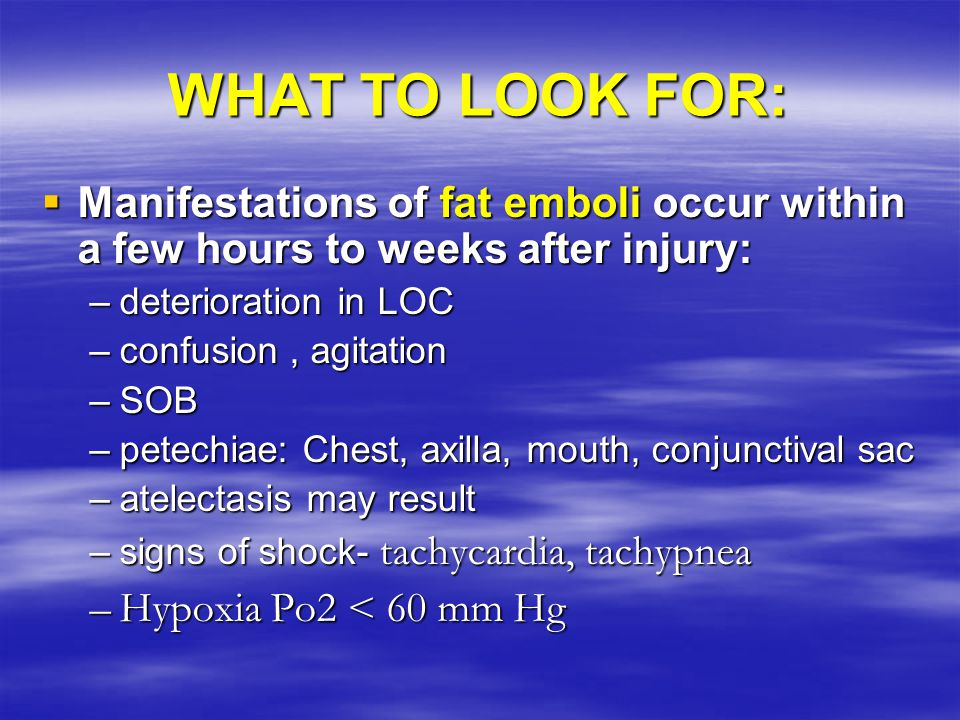 WHAT TO LOOK FOR:  Manifestations of fat emboli occur within a few hours to weeks after injury: –deterioration in LOC –confusion, agitation –SOB –pet