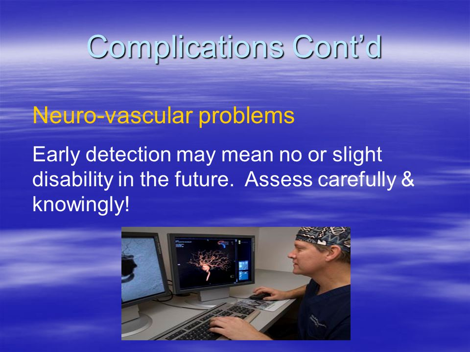 Neuro-vascular problems Early detection may mean no or slight disability in the future. Assess carefully & knowingly! Complications Cont'd