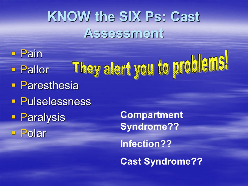KNOW the SIX Ps: Cast Assessment  Pain  Pallor  Paresthesia  Pulselessness  Paralysis  Polar Compartment Syndrome?? Infection?? Cast Syndrome??