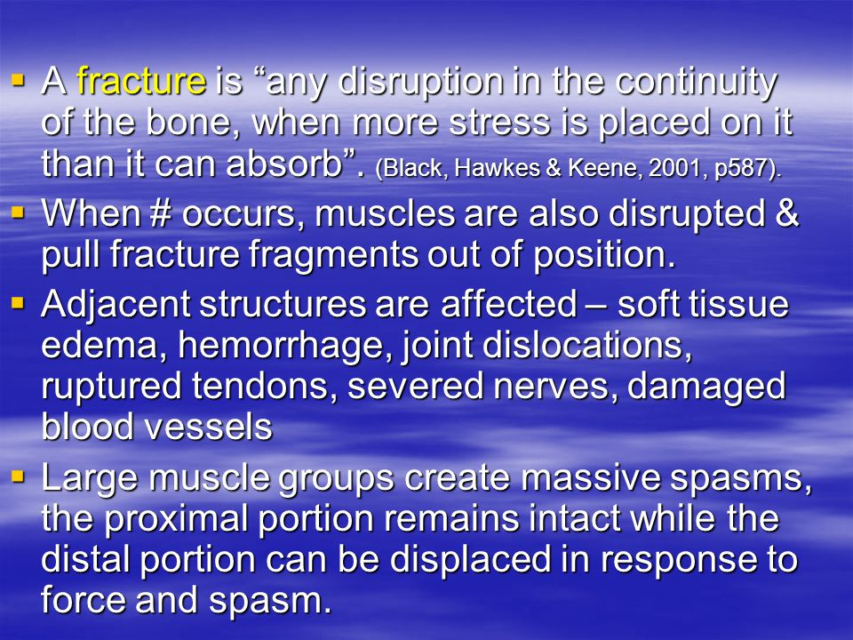 " A fracture is ""any disruption in the continuity of the bone, when more stress is placed on it than it can absorb"". (Black, Hawkes & Keene, 2001, p58"