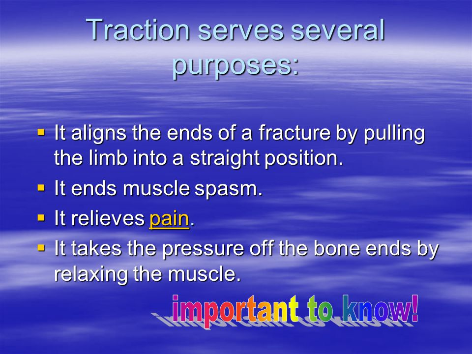 Traction serves several purposes:  It aligns the ends of a fracture by pulling the limb into a straight position.