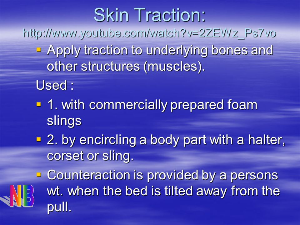 Skin Traction: http://www.youtube.com/watch?v=2ZEWz_Ps7vo  Apply traction to underlying bones and other structures (muscles).