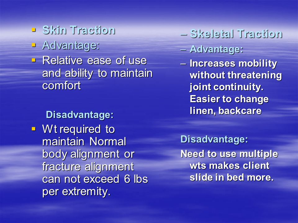  Skin Traction  Advantage:  Relative ease of use and ability to maintain comfort Disadvantage:  Wt required to maintain Normal body alignment or f