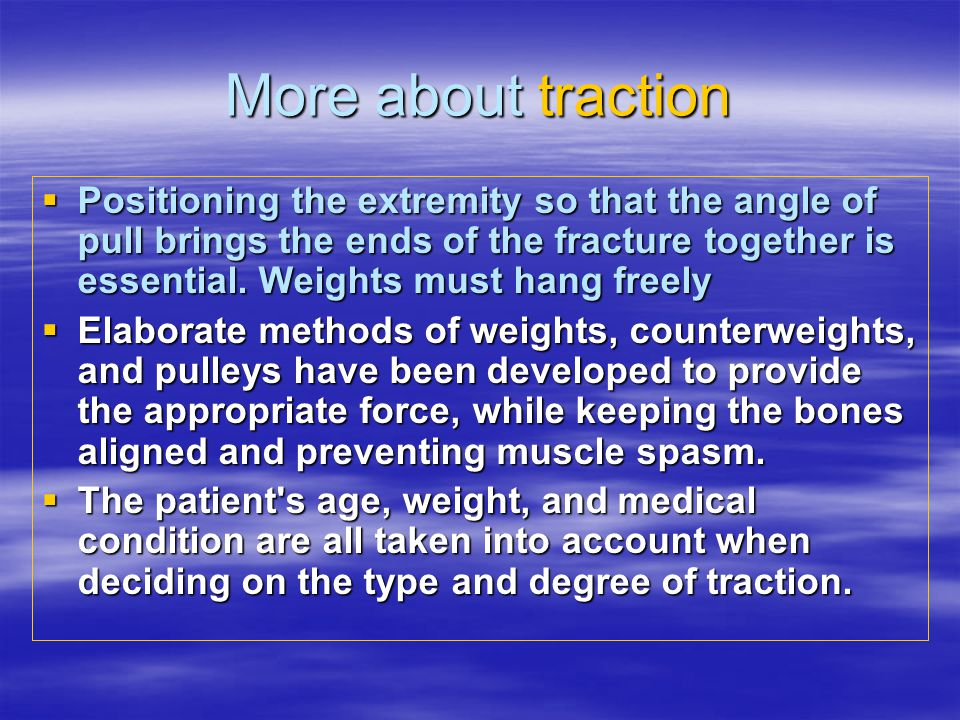 More about traction  Positioning the extremity so that the angle of pull brings the ends of the fracture together is essential.