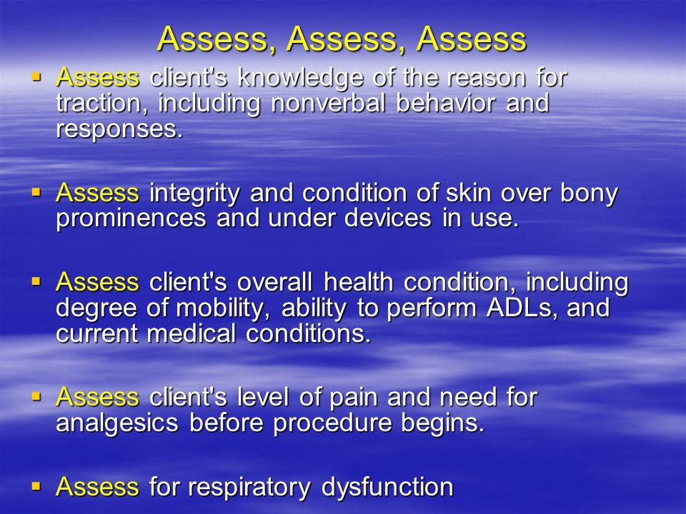 Assess, Assess, Assess  Assess client s knowledge of the reason for traction, including nonverbal behavior and responses.