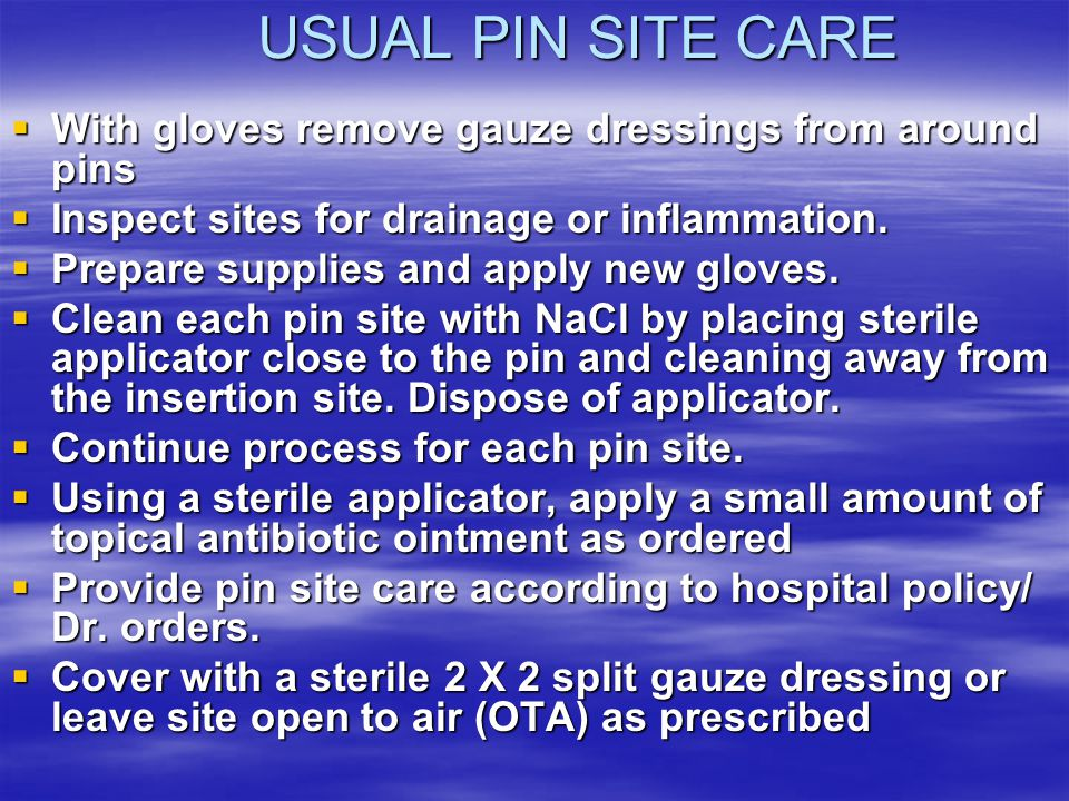 USUAL PIN SITE CARE  With gloves remove gauze dressings from around pins  Inspect sites for drainage or inflammation.  Prepare supplies and apply n