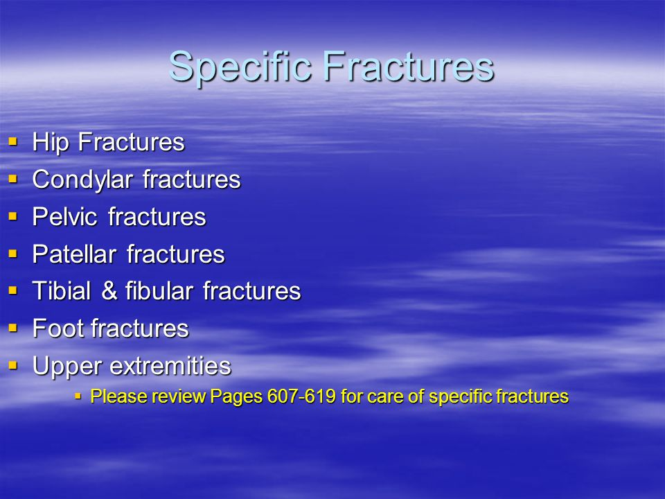 Specific Fractures  Hip Fractures  Condylar fractures  Pelvic fractures  Patellar fractures  Tibial & fibular fractures  Foot fractures  Upper extremities  Please review Pages 607-619 for care of specific fractures