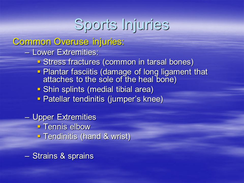 Sports Injuries Common Overuse injuries: –Lower Extremities:  Stress fractures (common in tarsal bones)  Plantar fasciitis (damage of long ligament