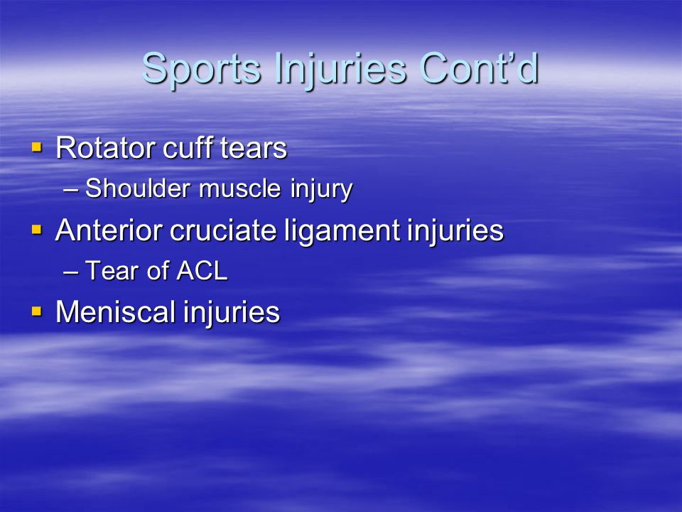 Sports Injuries Cont'd  Rotator cuff tears –Shoulder muscle injury  Anterior cruciate ligament injuries –Tear of ACL  Meniscal injuries