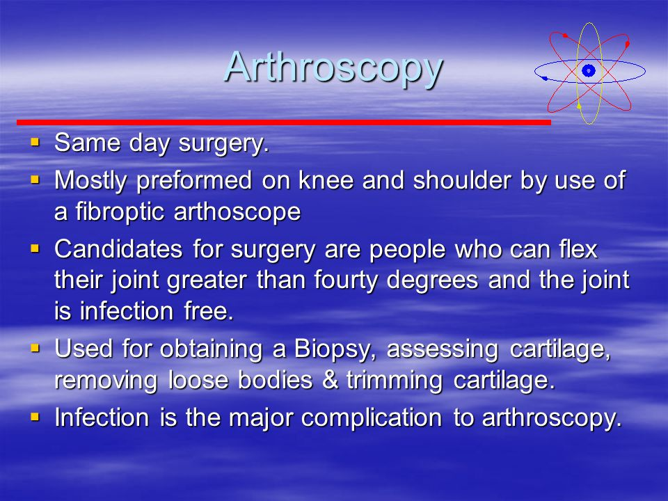 Arthroscopy  Same day surgery.  Mostly preformed on knee and shoulder by use of a fibroptic arthoscope  Candidates for surgery are people who can f