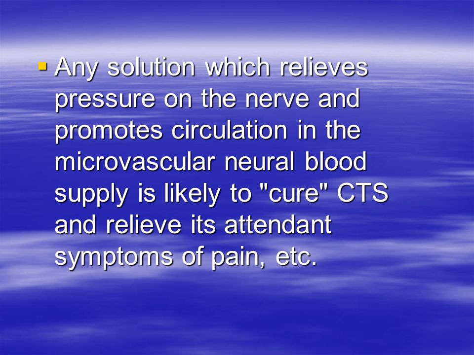  Any solution which relieves pressure on the nerve and promotes circulation in the microvascular neural blood supply is likely to cure CTS and relieve its attendant symptoms of pain, etc.