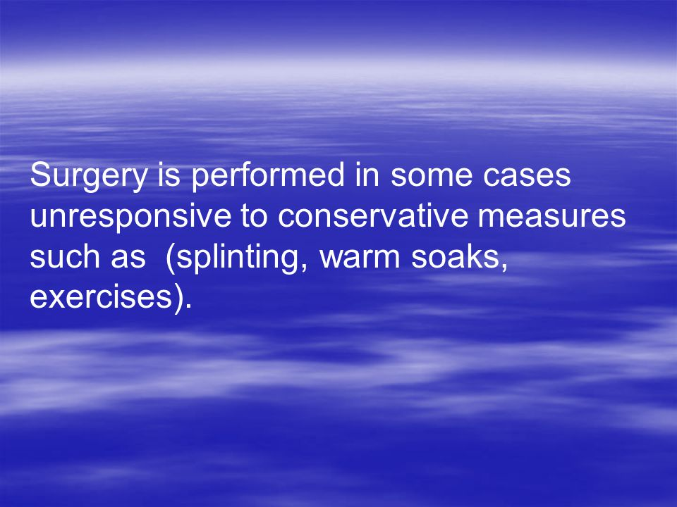 Surgery is performed in some cases unresponsive to conservative measures such as (splinting, warm soaks, exercises).