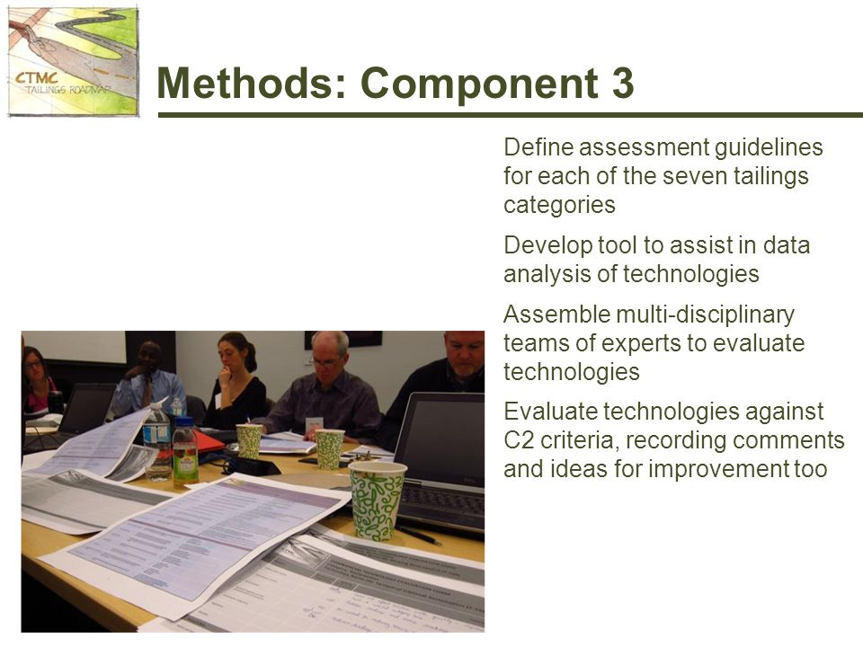 Methods: Component 3 Define assessment guidelines for each of the seven tailings categories Develop tool to assist in data analysis of technologies Assemble multi-disciplinary teams of experts to evaluate technologies Evaluate technologies against C2 criteria, recording comments and ideas for improvement too