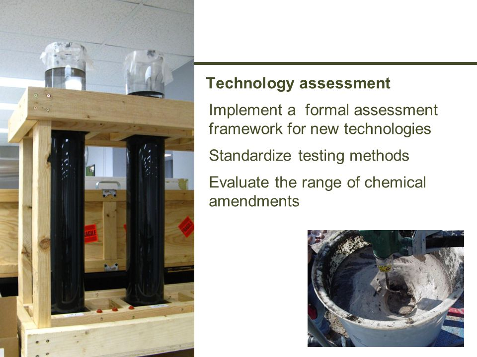 Technology assessment Implement a formal assessment framework for new technologies Standardize testing methods Evaluate the range of chemical amendments