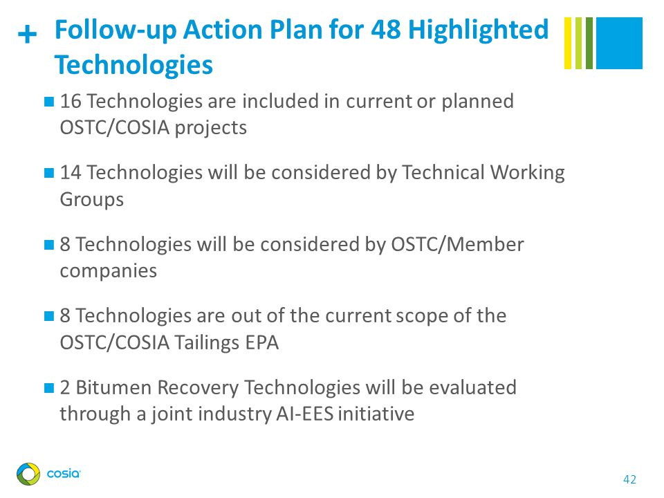 + 42 Follow-up Action Plan for 48 Highlighted Technologies 16 Technologies are included in current or planned OSTC/COSIA projects 14 Technologies will be considered by Technical Working Groups 8 Technologies will be considered by OSTC/Member companies 8 Technologies are out of the current scope of the OSTC/COSIA Tailings EPA 2 Bitumen Recovery Technologies will be evaluated through a joint industry AI-EES initiative