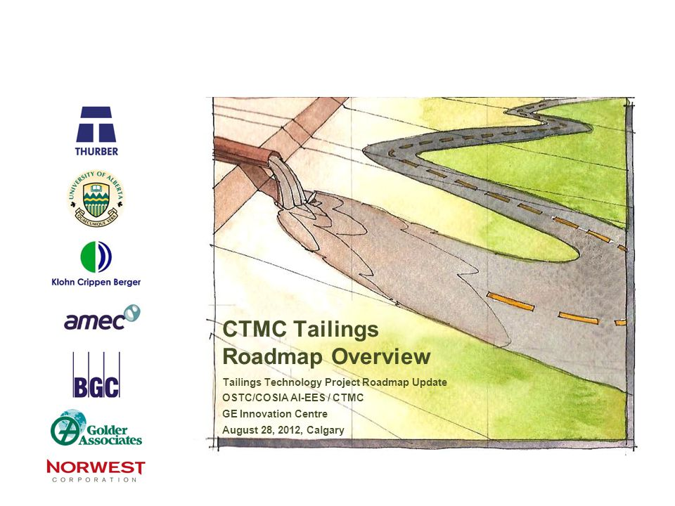 CTMC Tailings Roadmap Overview Tailings Technology Project Roadmap Update OSTC/COSIA AI-EES / CTMC GE Innovation Centre August 28, 2012, Calgary