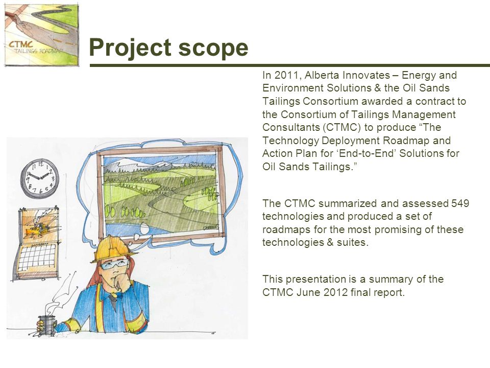 Project scope In 2011, Alberta Innovates – Energy and Environment Solutions & the Oil Sands Tailings Consortium awarded a contract to the Consortium of Tailings Management Consultants (CTMC) to produce The Technology Deployment Roadmap and Action Plan for 'End-to-End' Solutions for Oil Sands Tailings. The CTMC summarized and assessed 549 technologies and produced a set of roadmaps for the most promising of these technologies & suites.