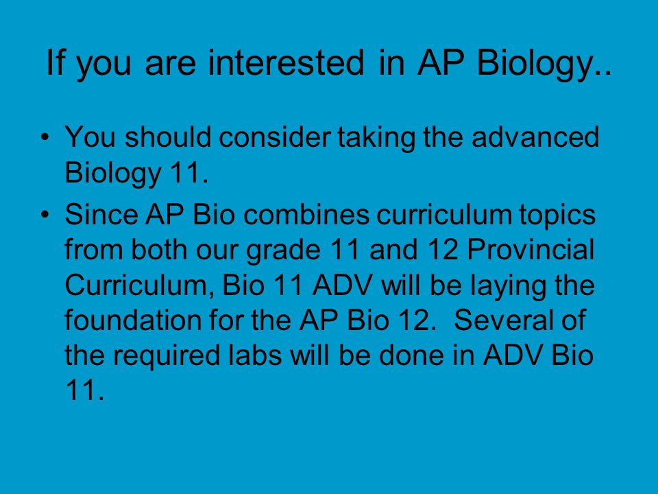 If you are interested in AP Biology.. You should consider taking the advanced Biology 11.
