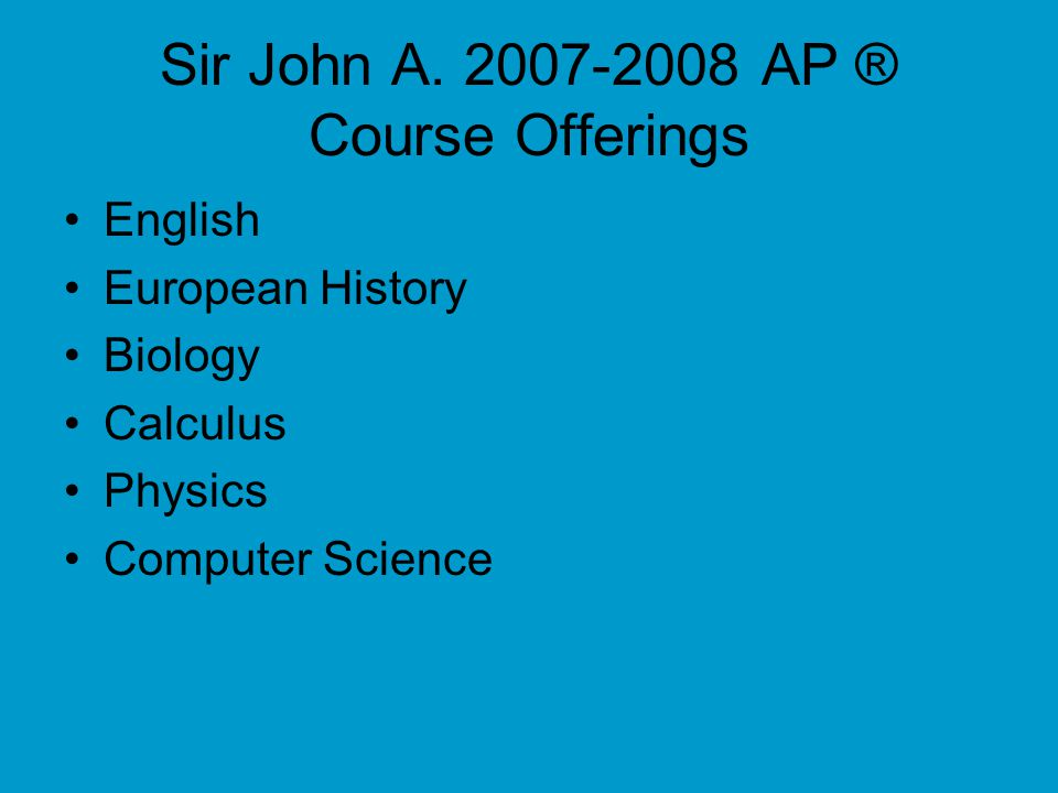 Sir John A. 2007-2008 AP ® Course Offerings English European History Biology Calculus Physics Computer Science