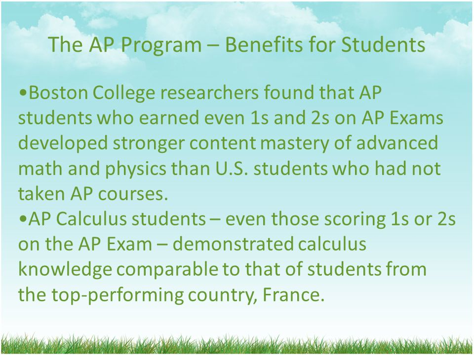 The AP Program – Benefits for Students Boston College researchers found that AP students who earned even 1s and 2s on AP Exams developed stronger content mastery of advanced math and physics than U.S.