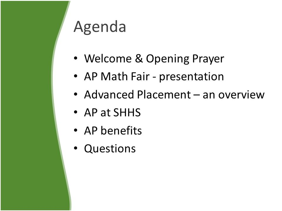 Agenda Welcome & Opening Prayer AP Math Fair - presentation Advanced Placement – an overview AP at SHHS AP benefits Questions